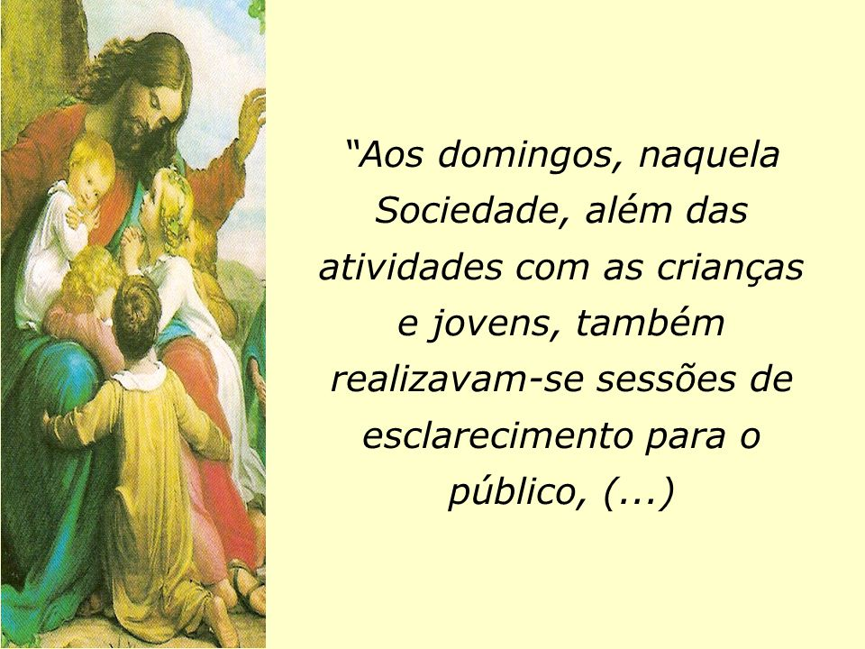 Aos domingos, naquela Sociedade, além das atividades com as crianças e jovens, também realizavam-se sessões de esclarecimento para o público, (...)