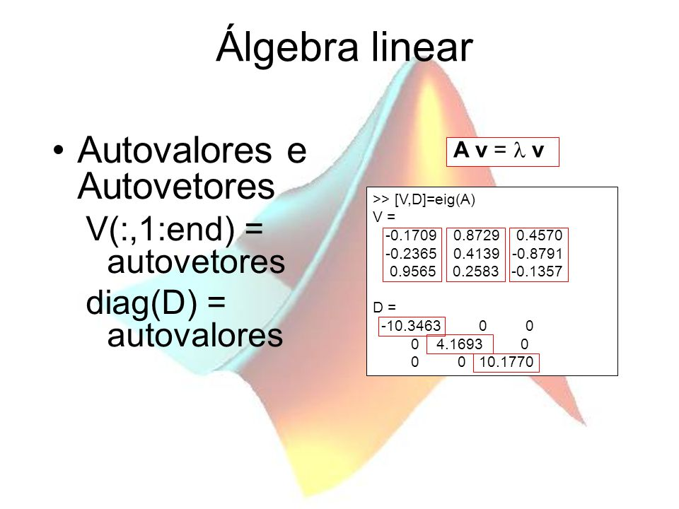 Álgebra linear Autovalores e Autovetores V(:,1:end) = autovetores