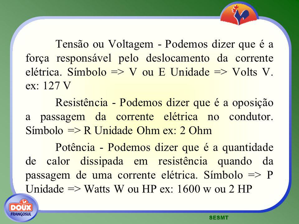 Tensão ou Voltagem - Podemos dizer que é a força responsável pelo deslocamento da corrente elétrica. Símbolo => V ou E Unidade => Volts V. ex: 127 V