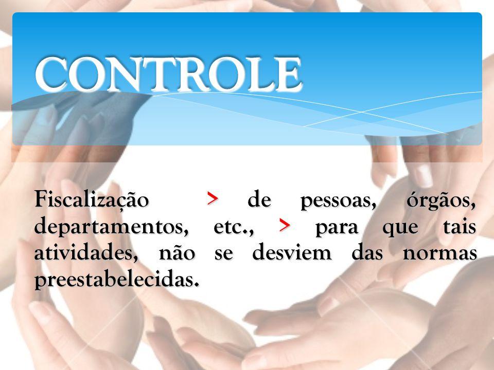CONTROLE Fiscalização > de pessoas, órgãos, departamentos, etc., > para que tais atividades, não se desviem das normas preestabelecidas.