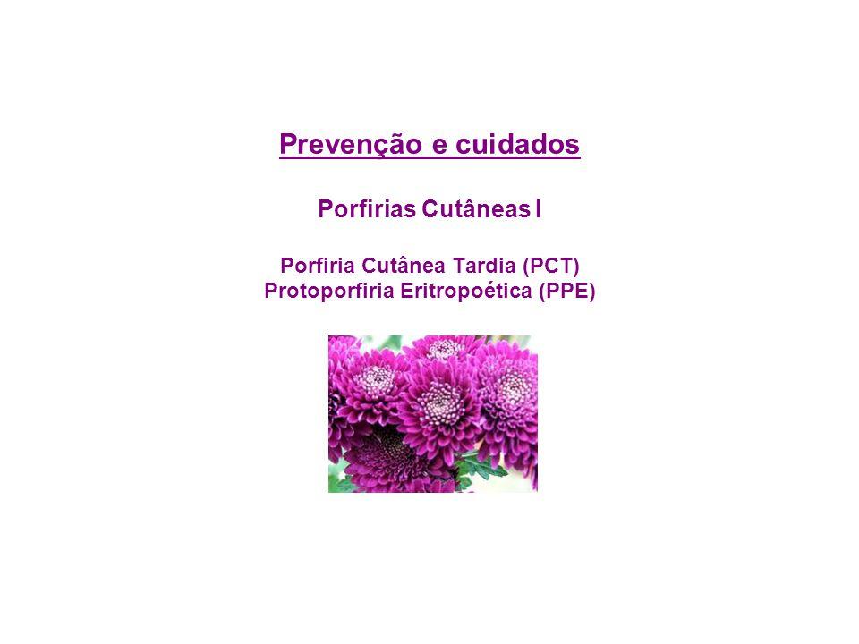 Prevenção e cuidados Porfirias Cutâneas I Porfiria Cutânea Tardia (PCT) Protoporfiria Eritropoética (PPE)