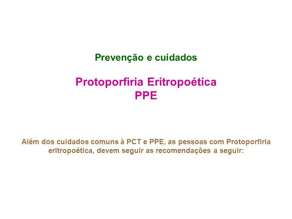 Prevenção e cuidados Protoporfiria Eritropoética PPE Além dos cuidados comuns à PCT e PPE, as pessoas com Protoporfiria eritropoética, devem seguir as recomendações a seguir: