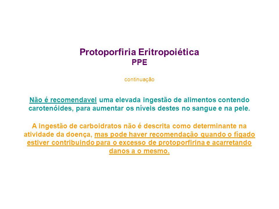 Protoporfiria Eritropoiética PPE continuação Não é recomendavel uma elevada ingestão de alimentos contendo carotenóides, para aumentar os níveis destes no sangue e na pele.