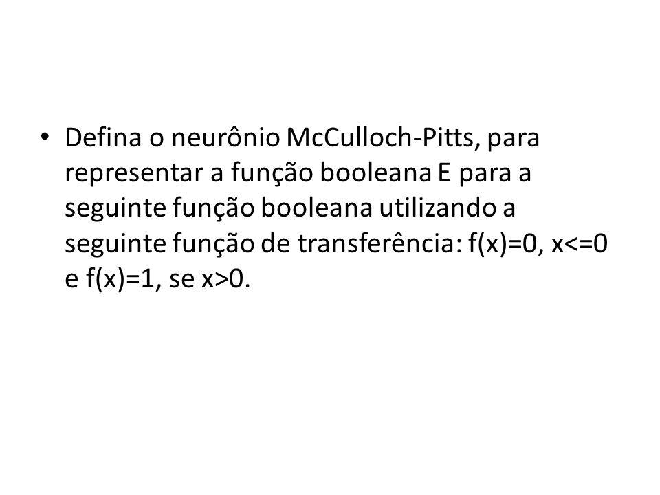 Defina o neurônio McCulloch-Pitts, para representar a função booleana E para a seguinte função booleana utilizando a seguinte função de transferência: f(x)=0, x<=0 e f(x)=1, se x>0.