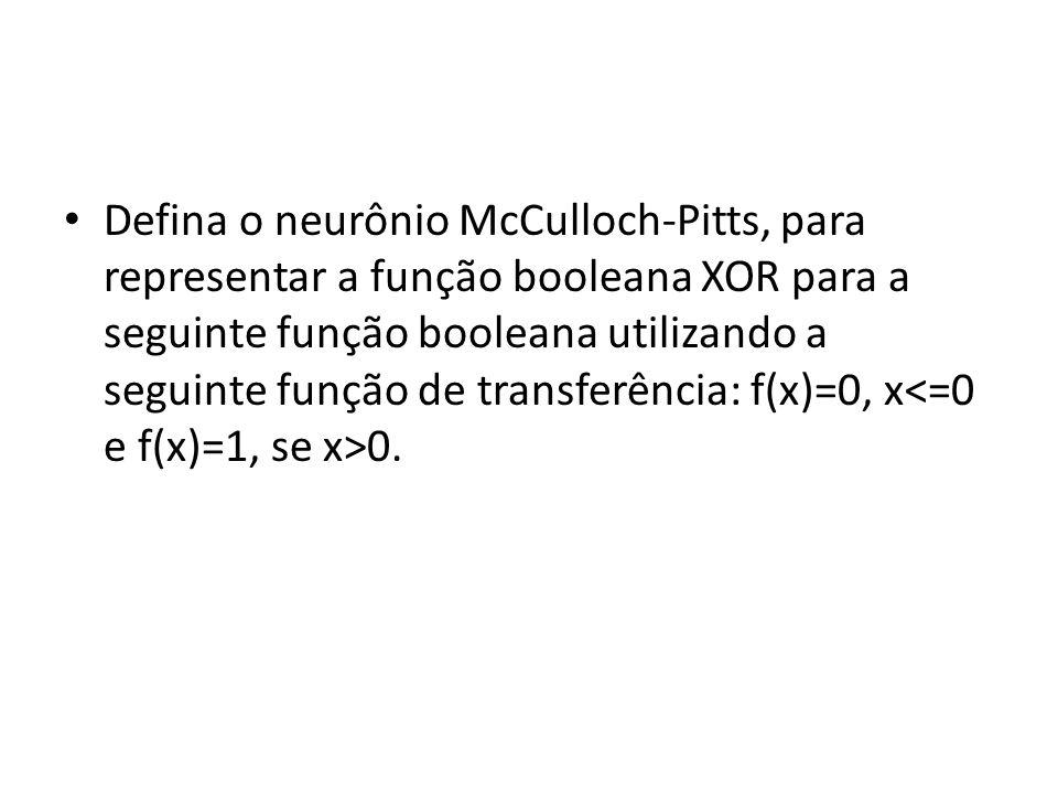 Defina o neurônio McCulloch-Pitts, para representar a função booleana XOR para a seguinte função booleana utilizando a seguinte função de transferência: f(x)=0, x<=0 e f(x)=1, se x>0.