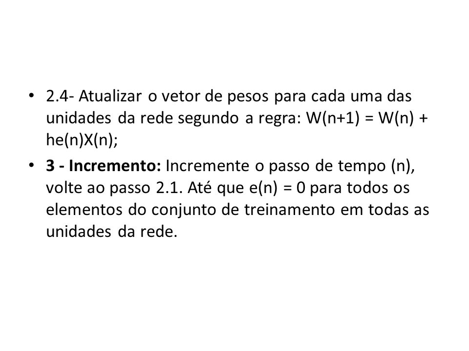 2.4- Atualizar o vetor de pesos para cada uma das unidades da rede segundo a regra: W(n+1) = W(n) + he(n)X(n);