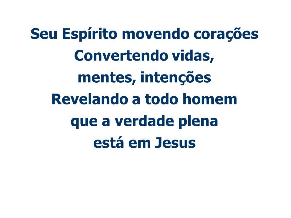 Seu Espírito movendo corações Convertendo vidas, mentes, intenções Revelando a todo homem que a verdade plena está em Jesus
