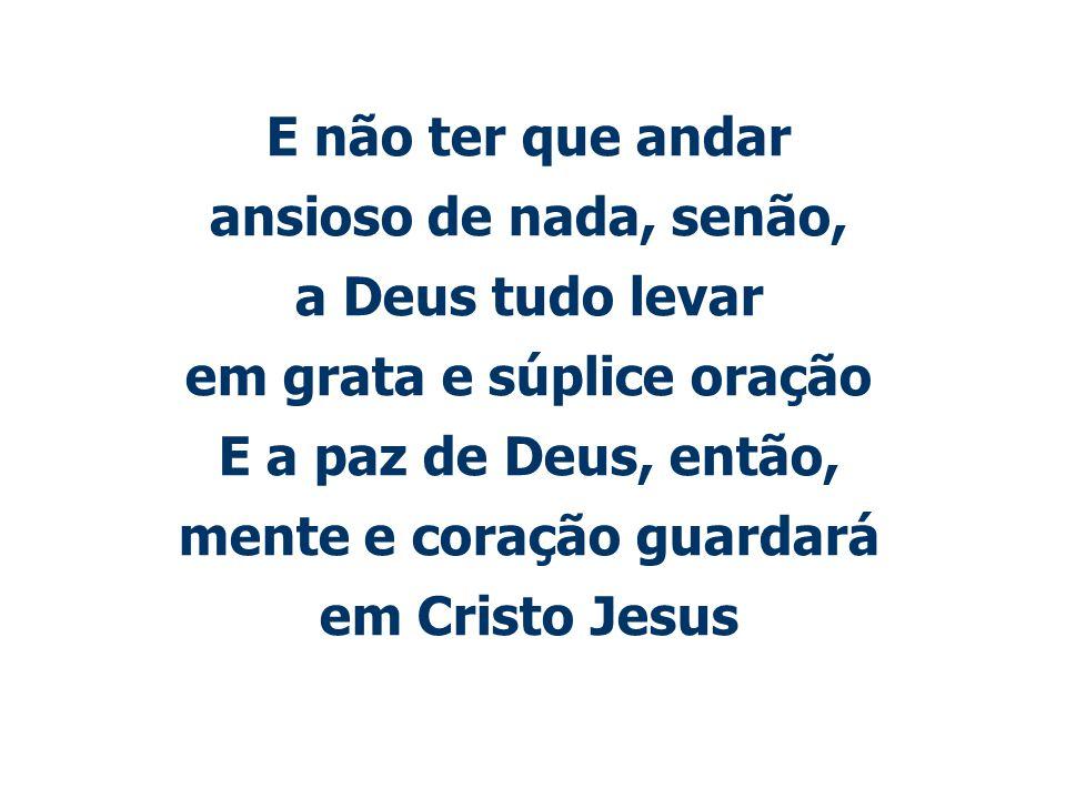 E não ter que andar ansioso de nada, senão, a Deus tudo levar em grata e súplice oração E a paz de Deus, então, mente e coração guardará em Cristo Jesus