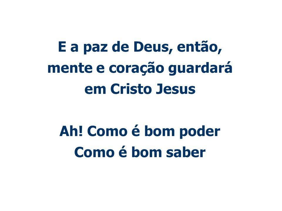 E a paz de Deus, então, mente e coração guardará em Cristo Jesus Ah