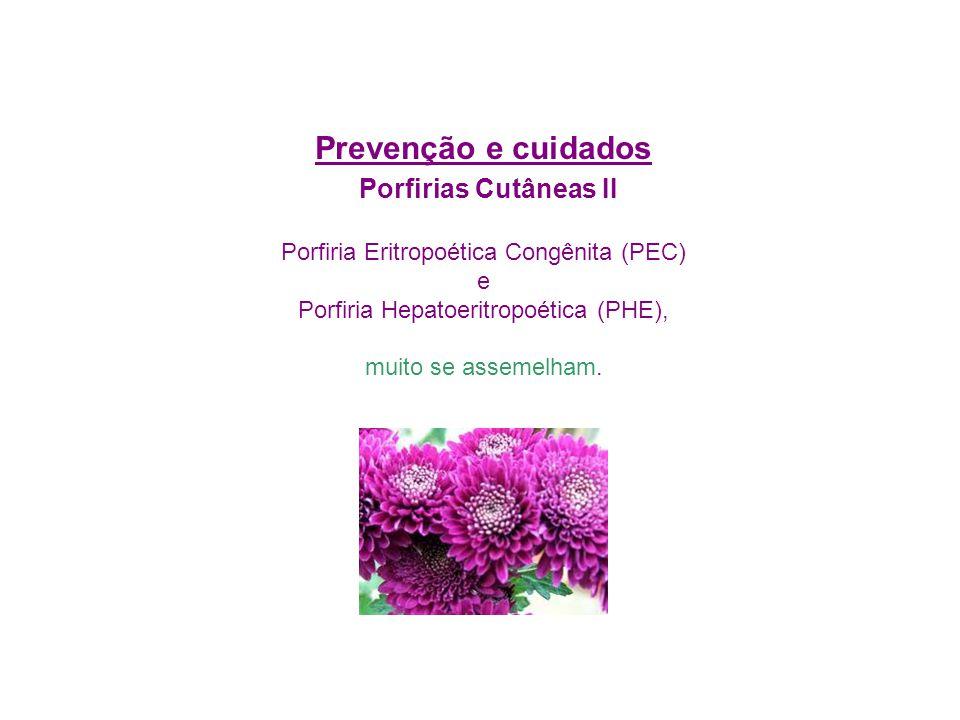 Prevenção e cuidados Porfirias Cutâneas II Porfiria Eritropoética Congênita (PEC) e Porfiria Hepatoeritropoética (PHE), muito se assemelham.