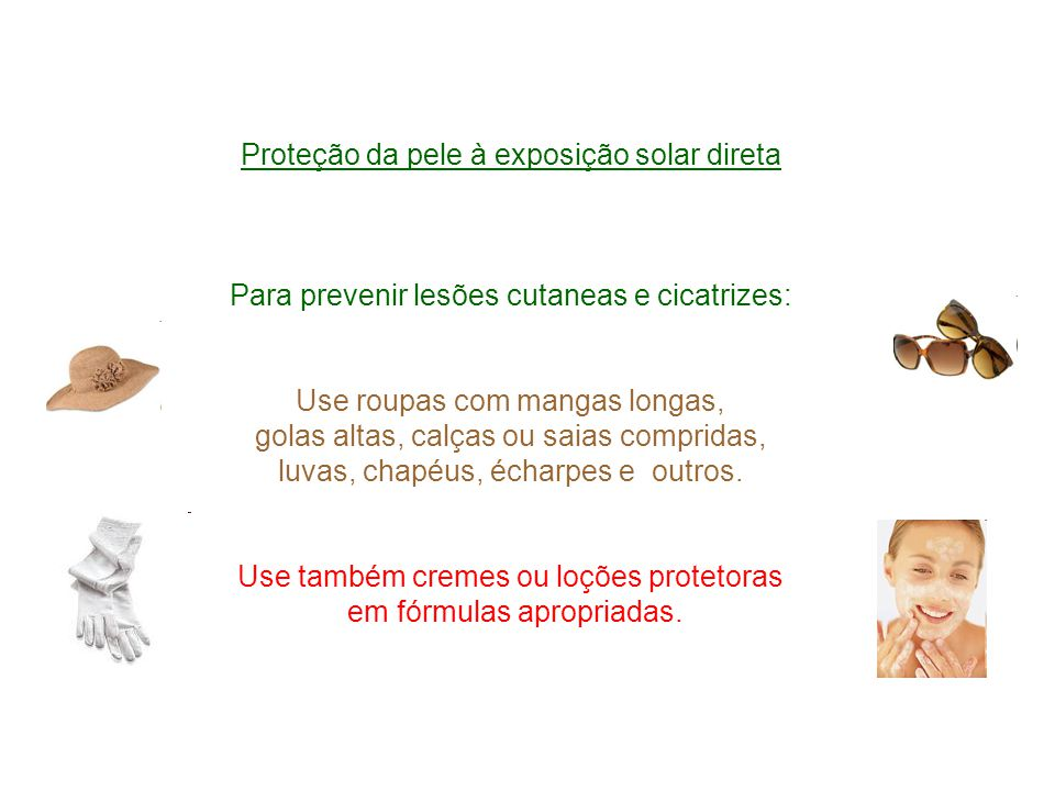 Proteção da pele à exposição solar direta Para prevenir lesões cutaneas e cicatrizes: Use roupas com mangas longas, golas altas, calças ou saias compridas, luvas, chapéus, écharpes e outros.