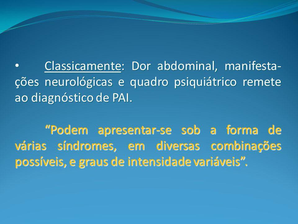 Classicamente: Dor abdominal, manifesta-ções neurológicas e quadro psiquiátrico remete ao diagnóstico de PAI.