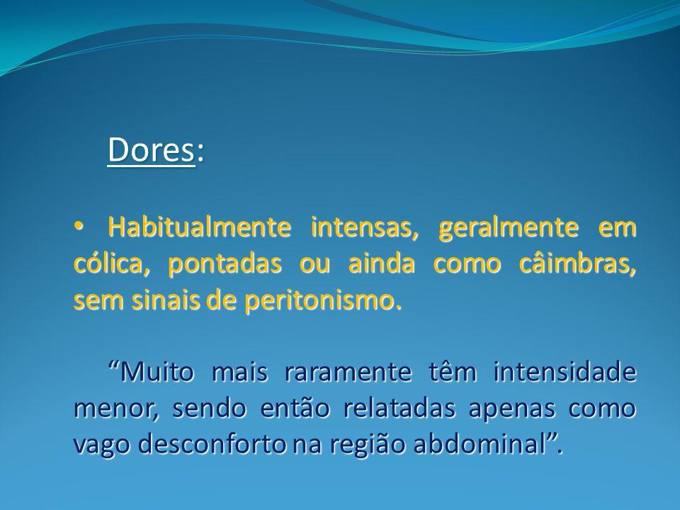 Dores: Habitualmente intensas, geralmente em cólica, pontadas ou ainda como câimbras, sem sinais de peritonismo.
