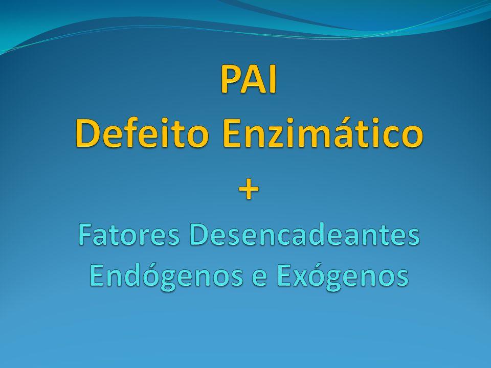 PAI Defeito Enzimático + Fatores Desencadeantes Endógenos e Exógenos