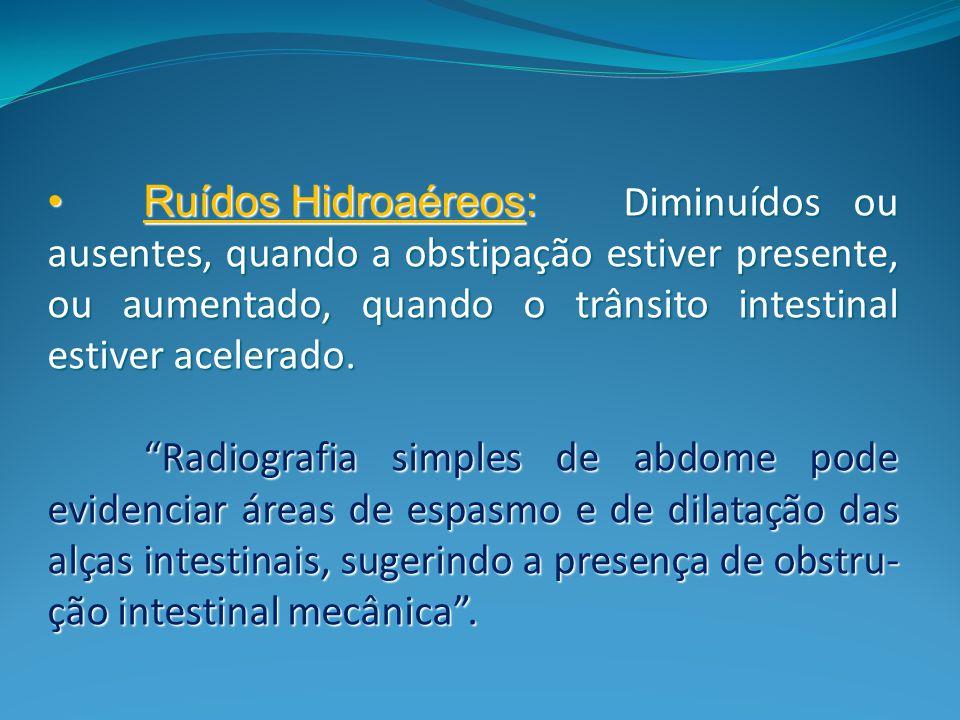 Ruídos Hidroaéreos: Diminuídos ou ausentes, quando a obstipação estiver presente, ou aumentado, quando o trânsito intestinal estiver acelerado.