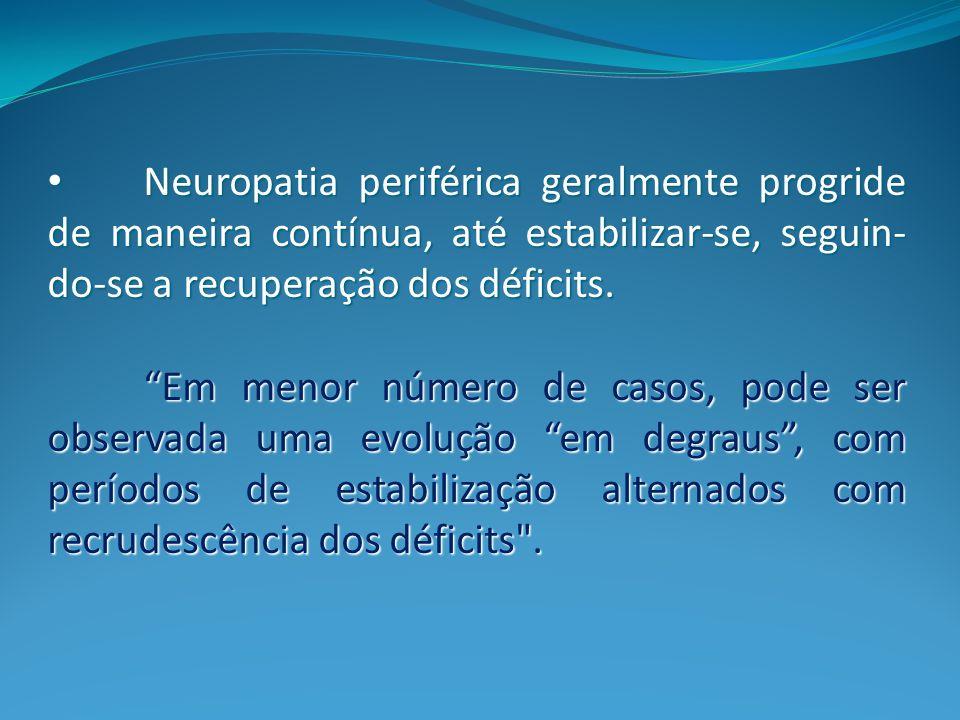 Neuropatia periférica geralmente progride de maneira contínua, até estabilizar-se, seguin-do-se a recuperação dos déficits.