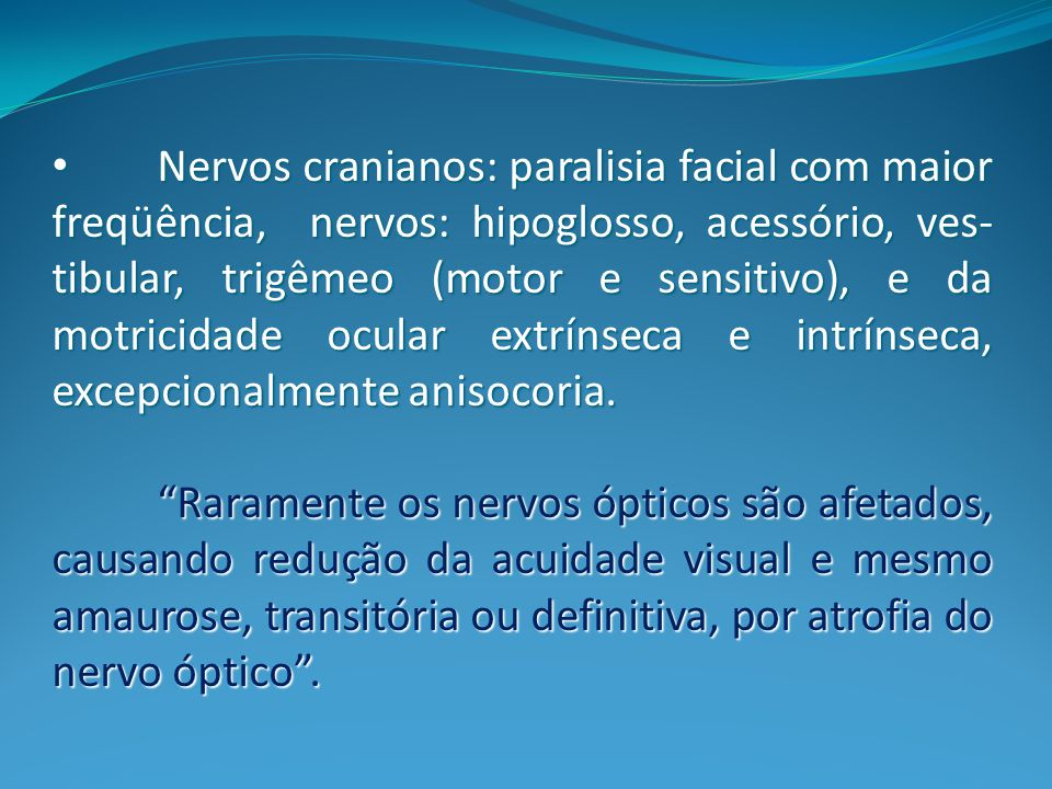 Nervos cranianos: paralisia facial com maior freqüência, nervos: hipoglosso, acessório, ves-tibular, trigêmeo (motor e sensitivo), e da motricidade ocular extrínseca e intrínseca, excepcionalmente anisocoria.