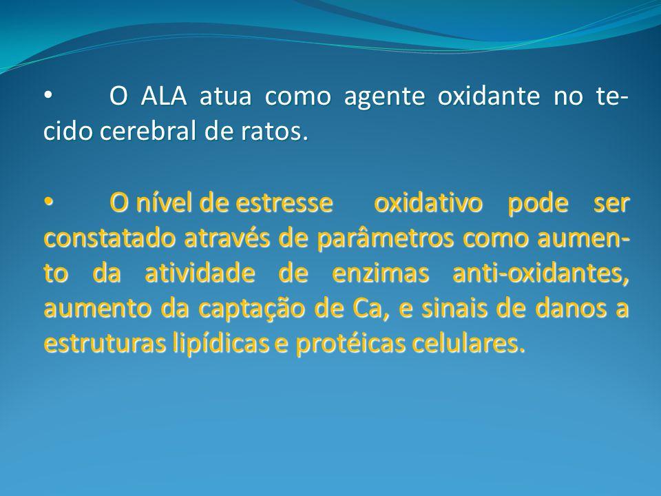 O ALA atua como agente oxidante no te-cido cerebral de ratos.