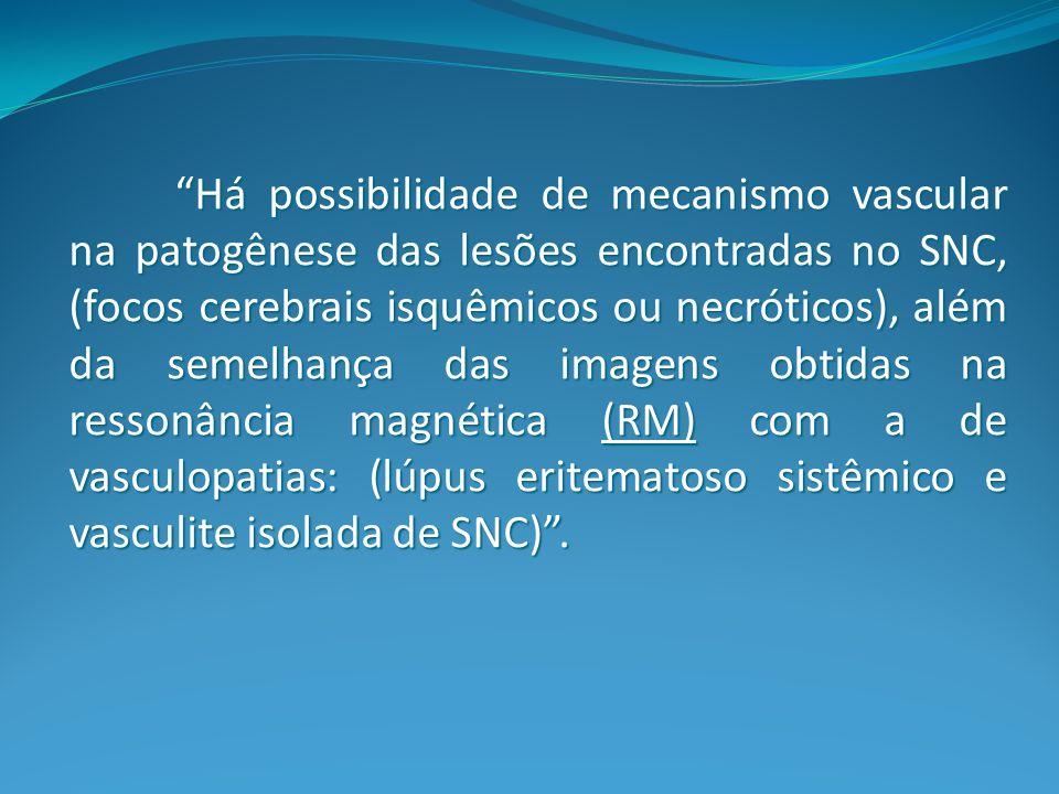 Há possibilidade de mecanismo vascular na patogênese das lesões encontradas no SNC, (focos cerebrais isquêmicos ou necróticos), além da semelhança das imagens obtidas na ressonância magnética (RM) com a de vasculopatias: (lúpus eritematoso sistêmico e vasculite isolada de SNC) .