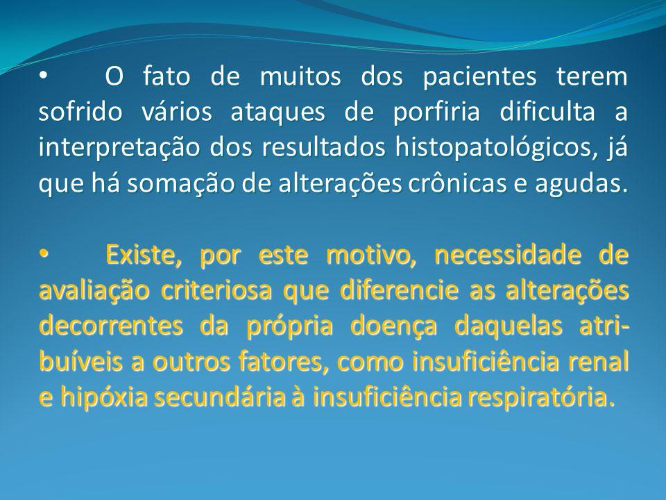 O fato de muitos dos pacientes terem sofrido vários ataques de porfiria dificulta a interpretação dos resultados histopatológicos, já que há somação de alterações crônicas e agudas.