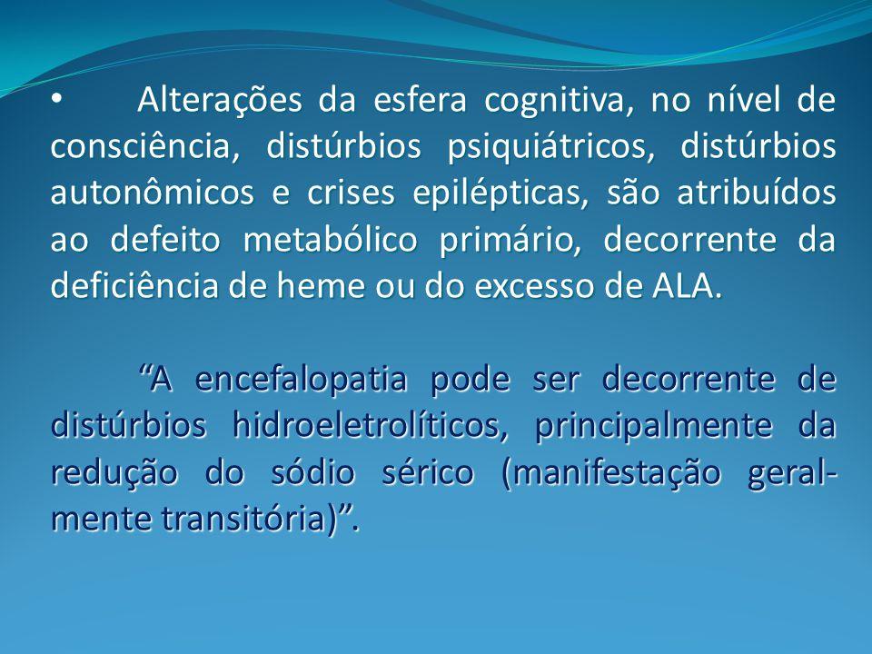 Alterações da esfera cognitiva, no nível de consciência, distúrbios psiquiátricos, distúrbios autonômicos e crises epilépticas, são atribuídos ao defeito metabólico primário, decorrente da deficiência de heme ou do excesso de ALA.