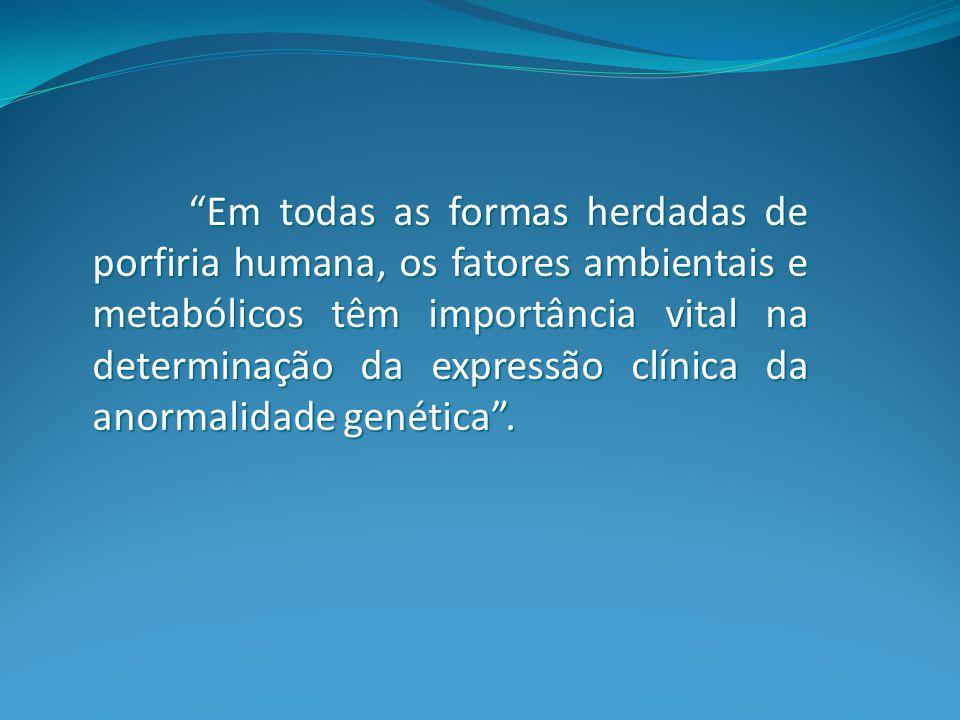 Em todas as formas herdadas de porfiria humana, os fatores ambientais e metabólicos têm importância vital na determinação da expressão clínica da anormalidade genética .