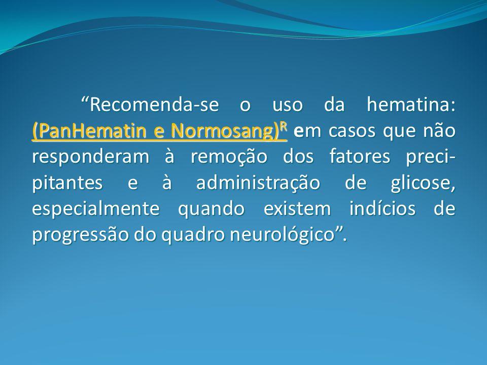 Recomenda-se o uso da hematina: (PanHematin e Normosang)R em casos que não responderam à remoção dos fatores preci-pitantes e à administração de glicose, especialmente quando existem indícios de progressão do quadro neurológico .