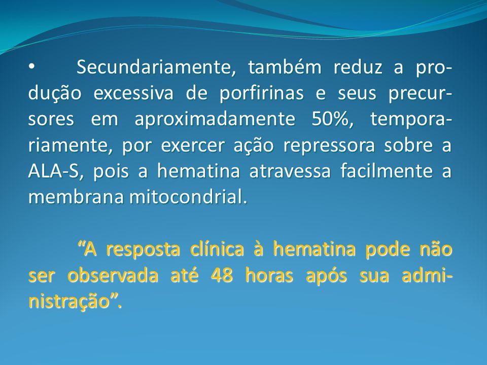 Secundariamente, também reduz a pro-dução excessiva de porfirinas e seus precur-sores em aproximadamente 50%, tempora-riamente, por exercer ação repressora sobre a ALA-S, pois a hematina atravessa facilmente a membrana mitocondrial.