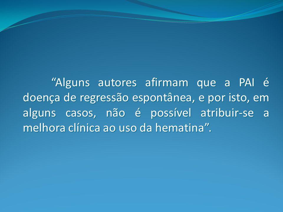 Alguns autores afirmam que a PAI é doença de regressão espontânea, e por isto, em alguns casos, não é possível atribuir-se a melhora clínica ao uso da hematina .