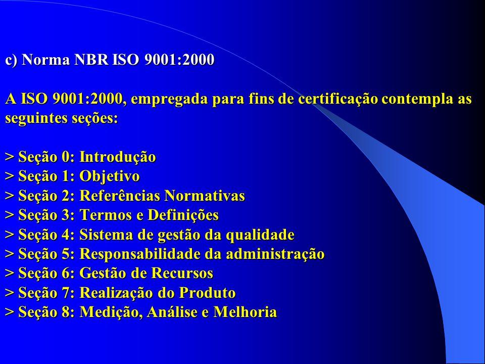 c) Norma NBR ISO 9001:2000 A ISO 9001:2000, empregada para fins de certificação contempla as seguintes seções: > Seção 0: Introdução > Seção 1: Objetivo > Seção 2: Referências Normativas > Seção 3: Termos e Definições > Seção 4: Sistema de gestão da qualidade > Seção 5: Responsabilidade da administração > Seção 6: Gestão de Recursos > Seção 7: Realização do Produto > Seção 8: Medição, Análise e Melhoria