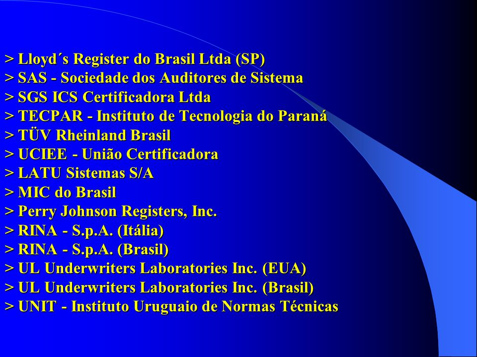> Lloyd´s Register do Brasil Ltda (SP) > SAS - Sociedade dos Auditores de Sistema > SGS ICS Certificadora Ltda > TECPAR - Instituto de Tecnologia do Paraná > TÜV Rheinland Brasil > UCIEE - União Certificadora > LATU Sistemas S/A > MIC do Brasil > Perry Johnson Registers, Inc.