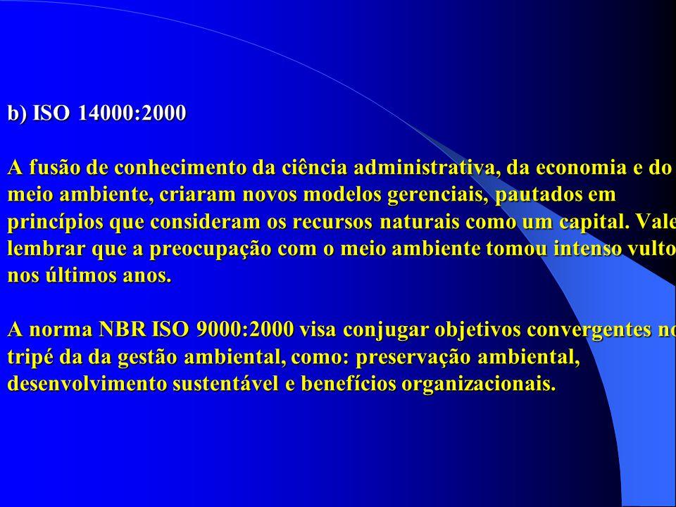 b) ISO 14000:2000 A fusão de conhecimento da ciência administrativa, da economia e do meio ambiente, criaram novos modelos gerenciais, pautados em princípios que consideram os recursos naturais como um capital.