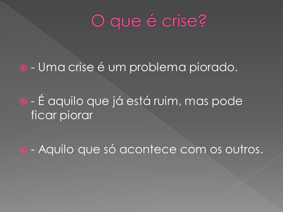 O que é crise - Uma crise é um problema piorado.