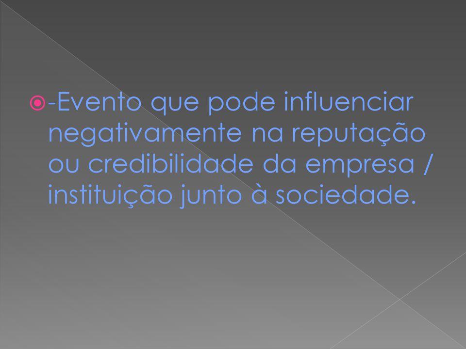 -Evento que pode influenciar negativamente na reputação ou credibilidade da empresa / instituição junto à sociedade.
