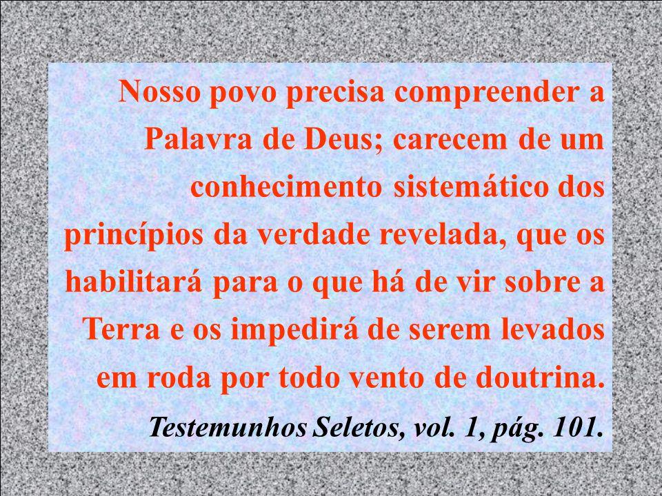 Nosso povo precisa compreender a Palavra de Deus; carecem de um conhecimento sistemático dos princípios da verdade revelada, que os habilitará para o que há de vir sobre a Terra e os impedirá de serem levados em roda por todo vento de doutrina.