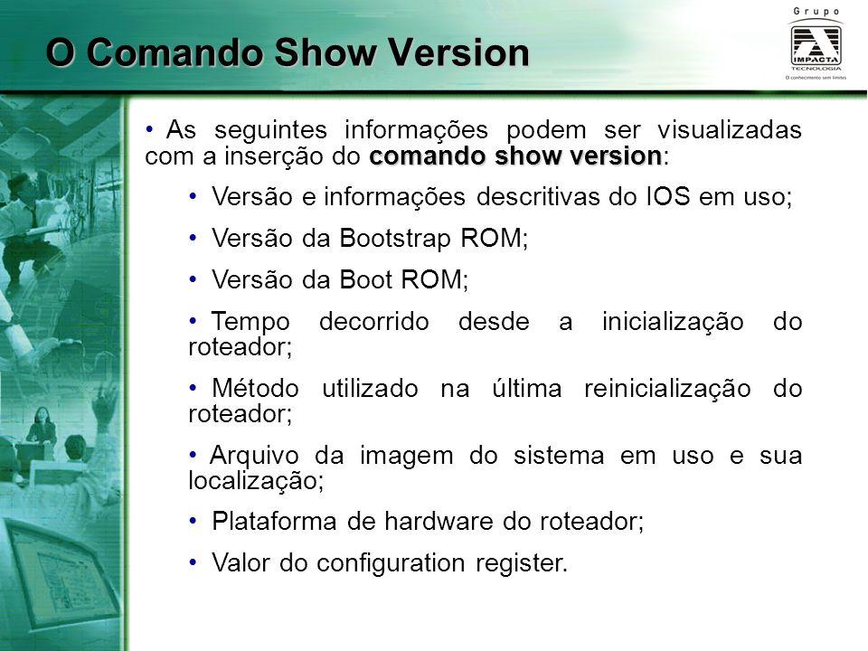 O Comando Show Version As seguintes informações podem ser visualizadas com a inserção do comando show version: