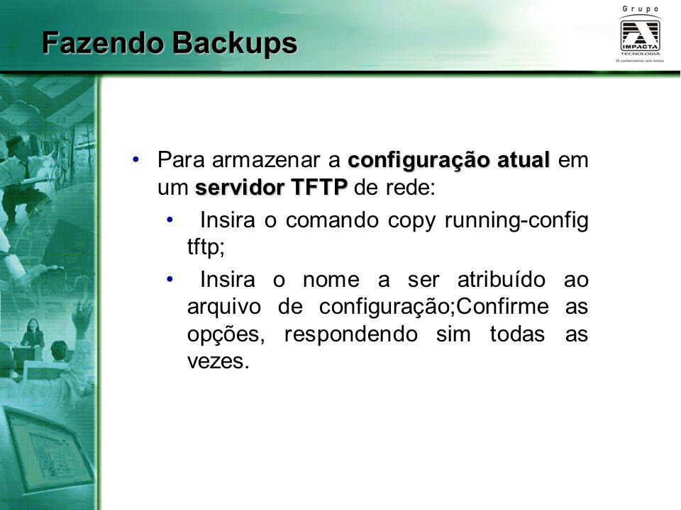 Fazendo Backups Para armazenar a configuração atual em um servidor TFTP de rede: Insira o comando copy running-config tftp;