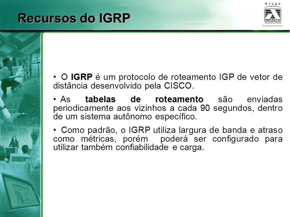 Recursos do IGRP O IGRP é um protocolo de roteamento IGP de vetor de distância desenvolvido pela CISCO.