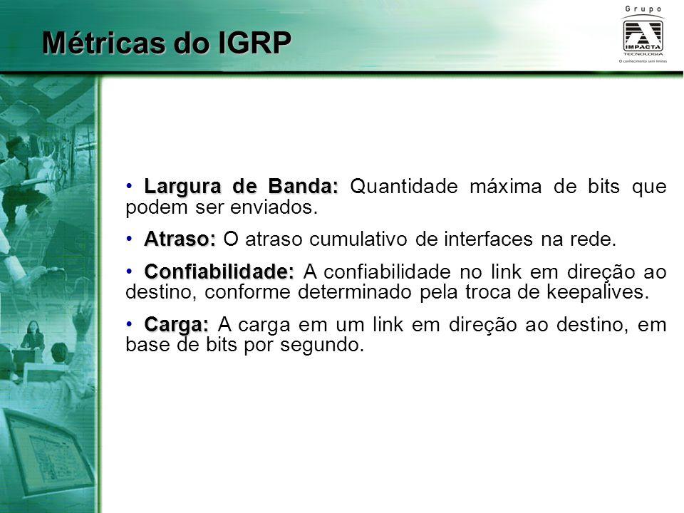 Métricas do IGRP Largura de Banda: Quantidade máxima de bits que podem ser enviados. Atraso: O atraso cumulativo de interfaces na rede.