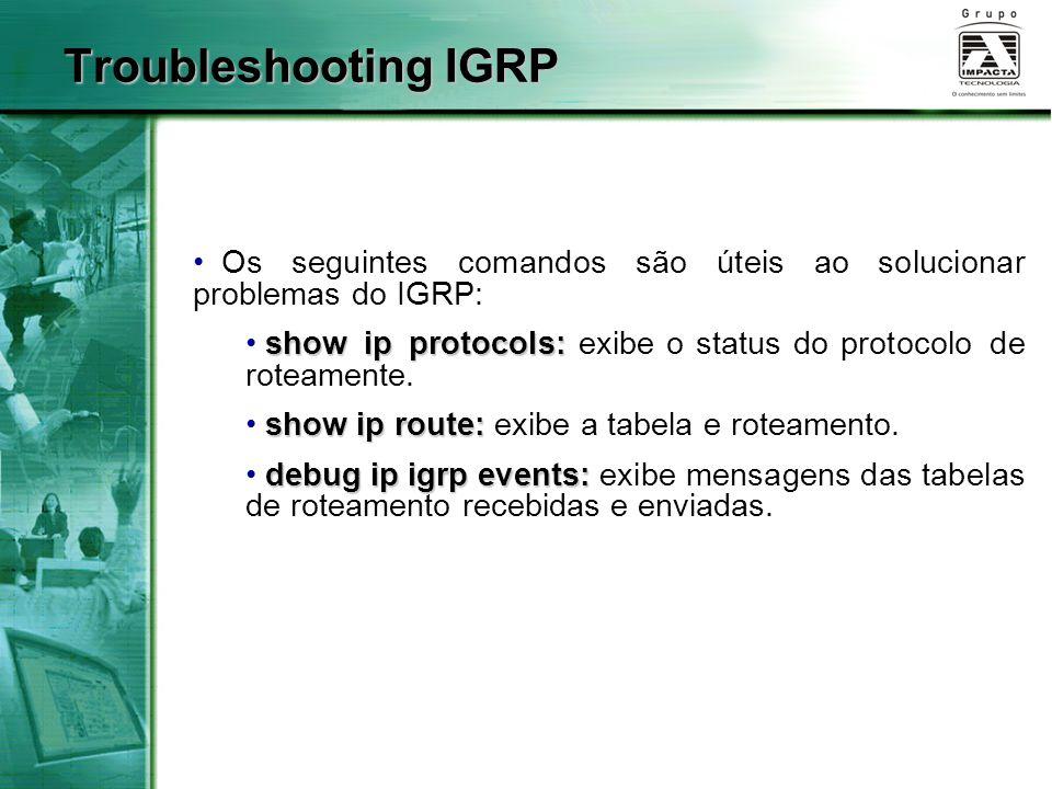 Troubleshooting IGRP Os seguintes comandos são úteis ao solucionar problemas do IGRP: show ip protocols: exibe o status do protocolo de roteamente.