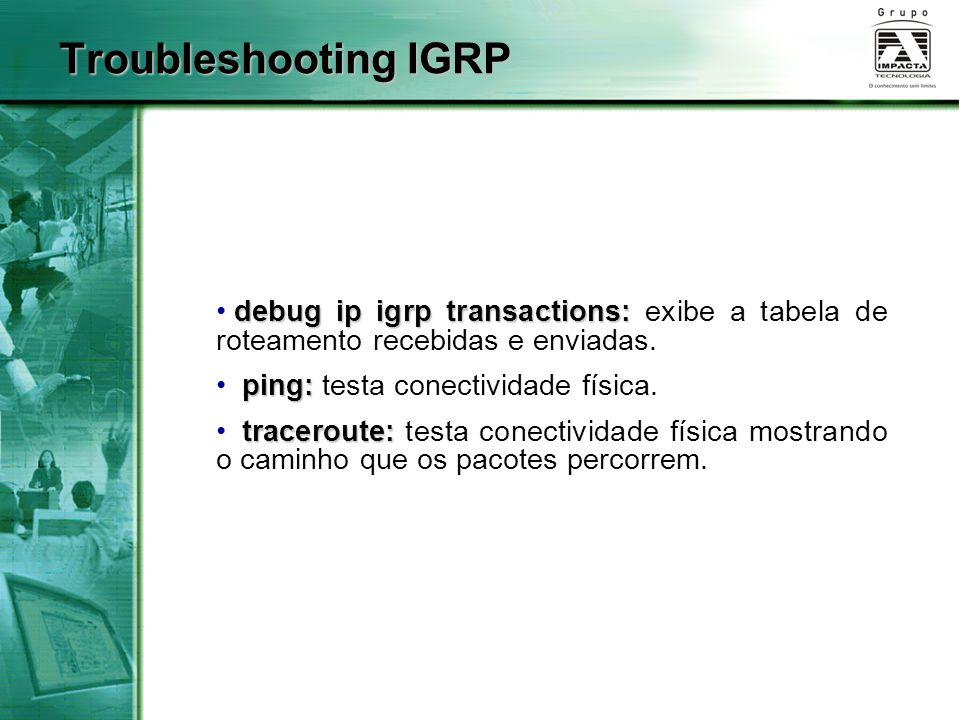Troubleshooting IGRP debug ip igrp transactions: exibe a tabela de roteamento recebidas e enviadas.
