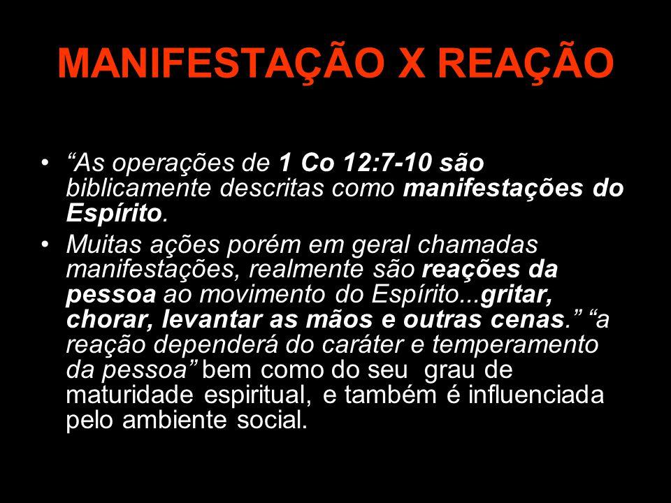 MANIFESTAÇÃO X REAÇÃO As operações de 1 Co 12:7-10 são biblicamente descritas como manifestações do Espírito.