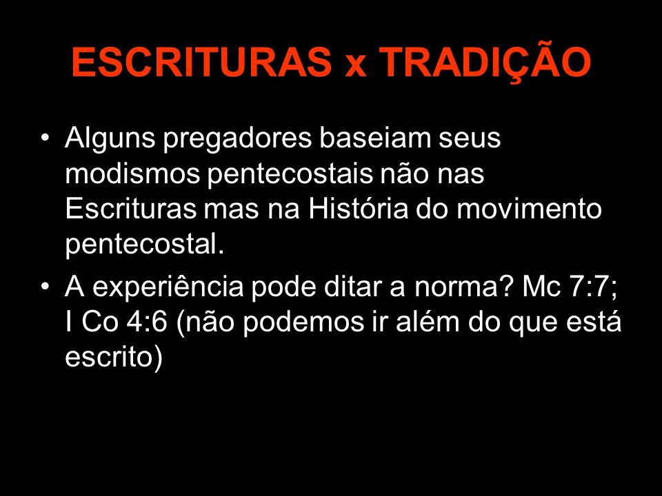 ESCRITURAS x TRADIÇÃO Alguns pregadores baseiam seus modismos pentecostais não nas Escrituras mas na História do movimento pentecostal.