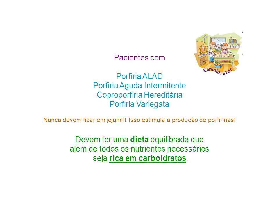 Pacientes com Porfiria ALAD Porfiria Aguda Intermitente Coproporfiria Hereditária Porfiria Variegata Nunca devem ficar em jejum!!.