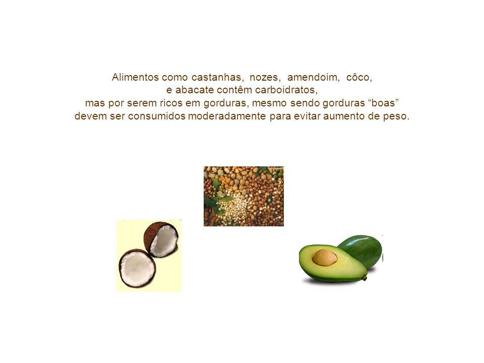 Alimentos como castanhas, nozes, amendoim, côco, e abacate contêm carboidratos, mas por serem ricos em gorduras, mesmo sendo gorduras boas devem ser consumidos moderadamente para evitar aumento de peso.
