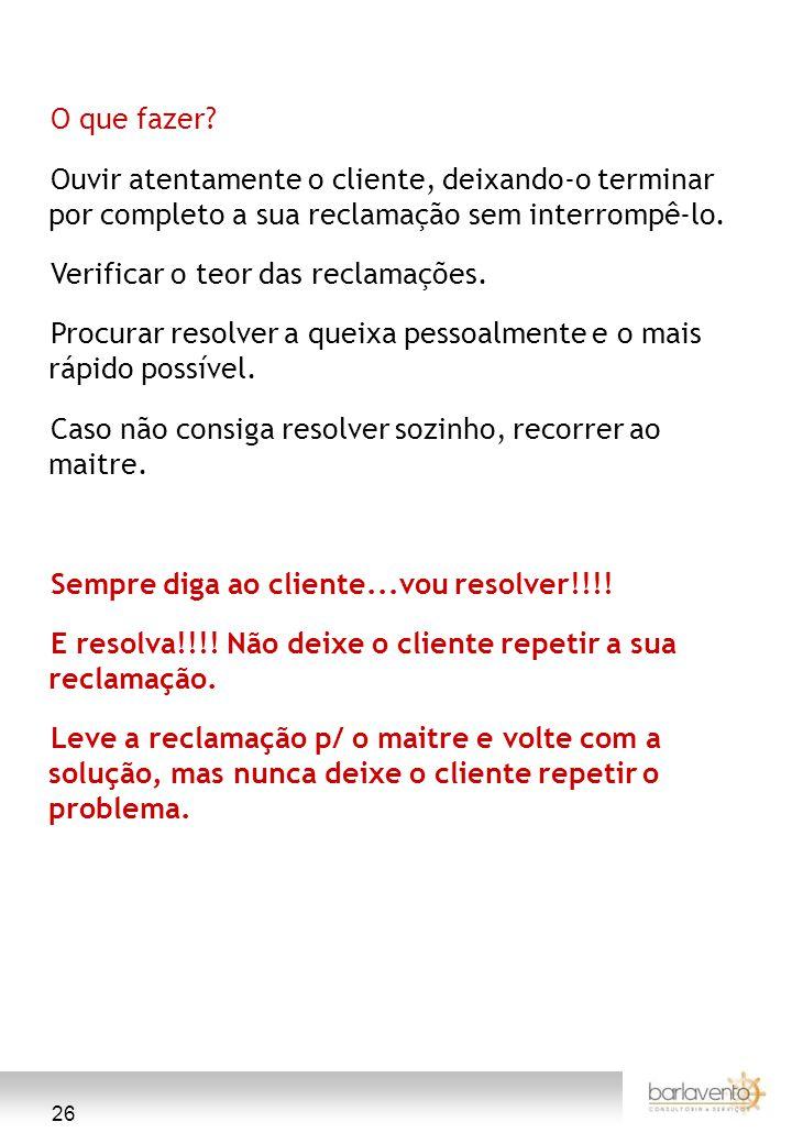 O que fazer Ouvir atentamente o cliente, deixando-o terminar por completo a sua reclamação sem interrompê-lo.