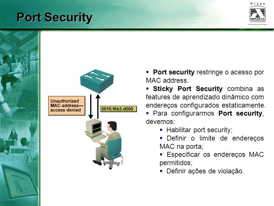 Port Security Port security restringe o acesso por MAC address.
