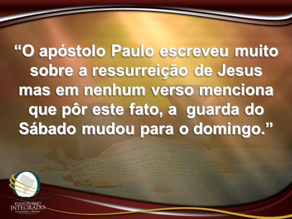 O apóstolo Paulo escreveu muito sobre a ressurreição de Jesus mas em nenhum verso menciona que pôr este fato, a guarda do Sábado mudou para o domingo.