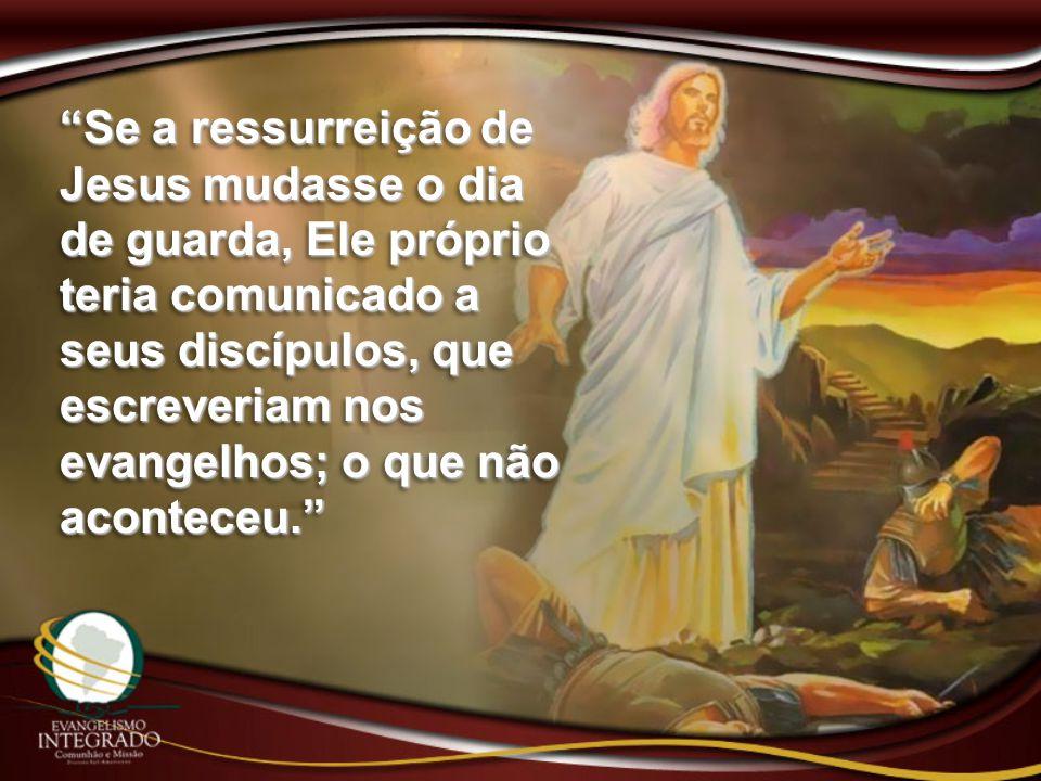 Se a ressurreição de Jesus mudasse o dia de guarda, Ele próprio teria comunicado a seus discípulos, que escreveriam nos evangelhos; o que não aconteceu.