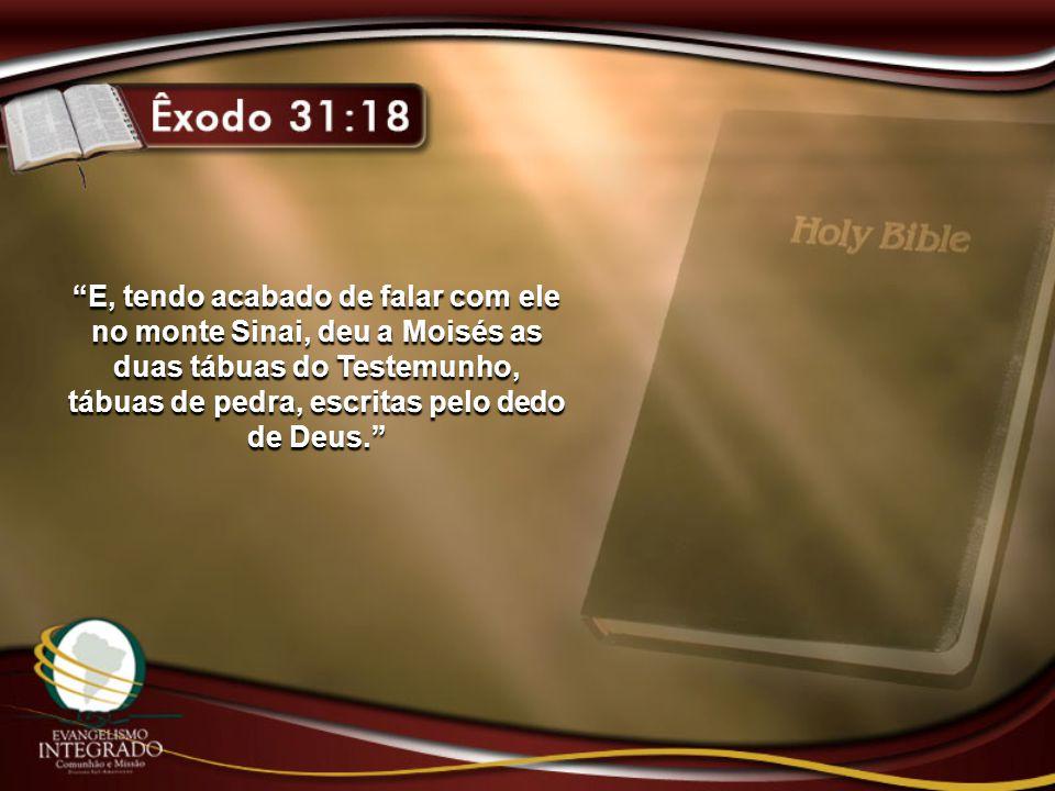 E, tendo acabado de falar com ele no monte Sinai, deu a Moisés as duas tábuas do Testemunho, tábuas de pedra, escritas pelo dedo de Deus.